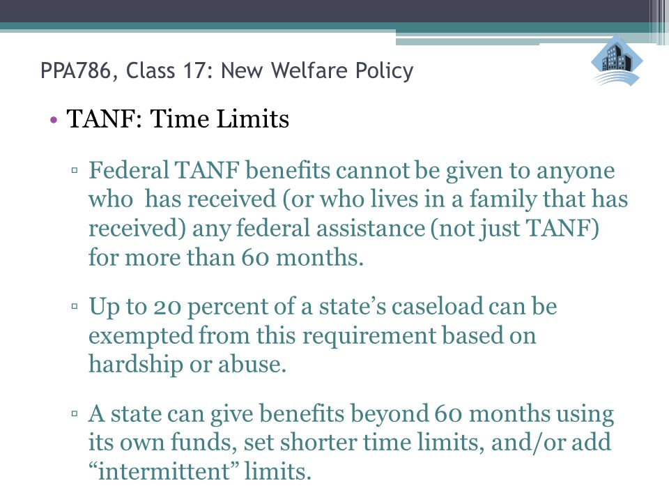 PPA786, Class 17: New Welfare Policy TANF: Time Limits ▫Federal TANF benefits cannot be given to anyone who has received (or who lives in a family that has received) any federal assistance (not just TANF) for more than 60 months.