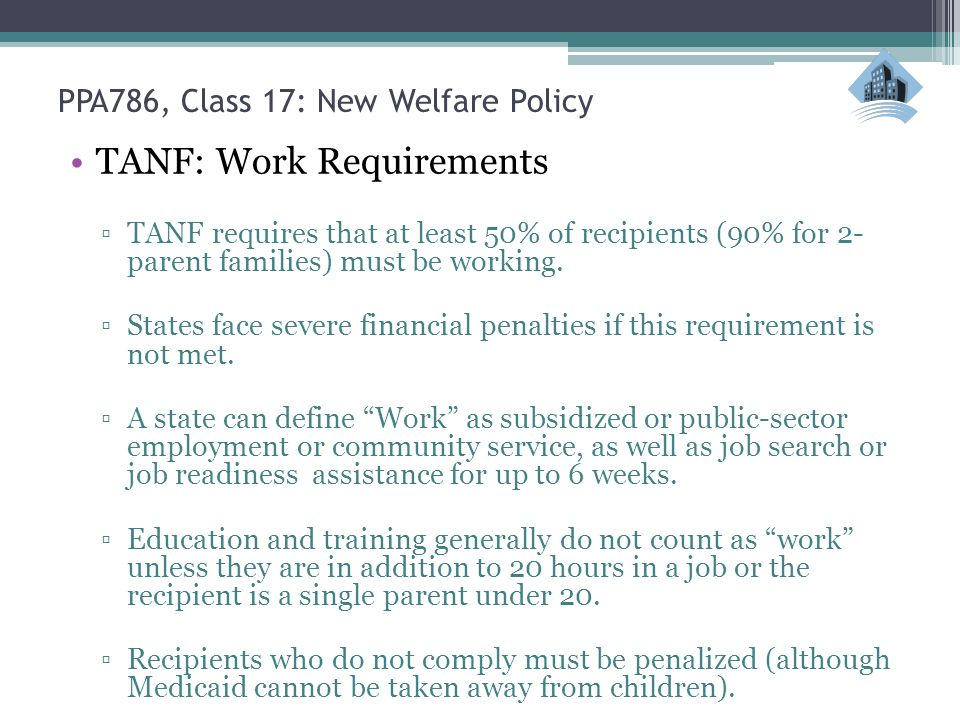 PPA786, Class 17: New Welfare Policy TANF: Work Requirements ▫TANF requires that at least 50% of recipients (90% for 2- parent families) must be working.