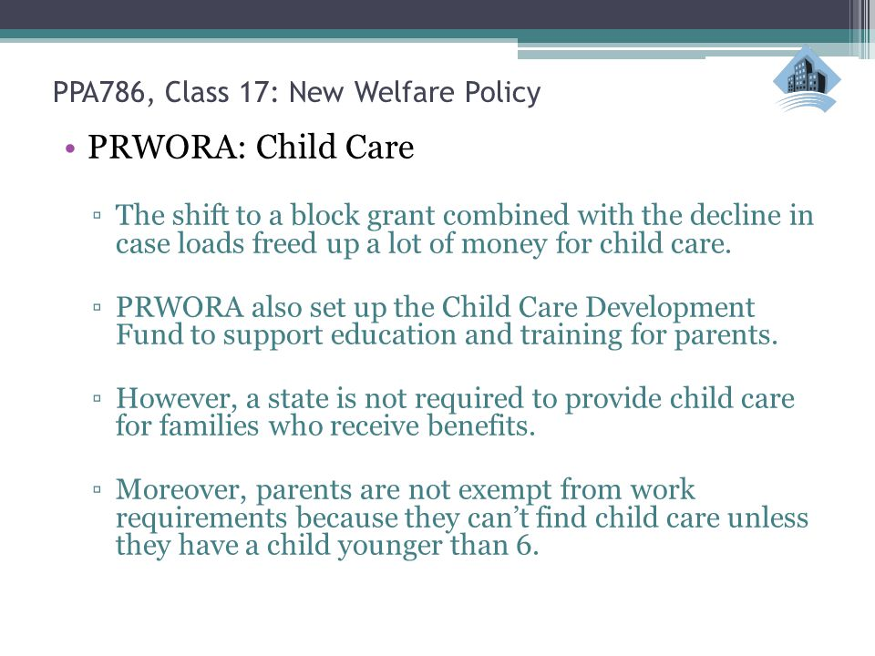 PPA786, Class 17: New Welfare Policy PRWORA: Child Care ▫The shift to a block grant combined with the decline in case loads freed up a lot of money for child care.