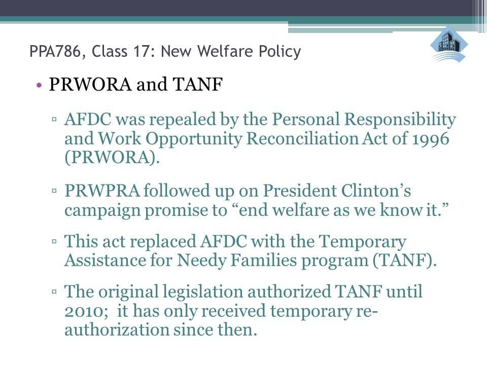PPA786, Class 17: New Welfare Policy PRWORA and TANF ▫AFDC was repealed by the Personal Responsibility and Work Opportunity Reconciliation Act of 1996 (PRWORA).