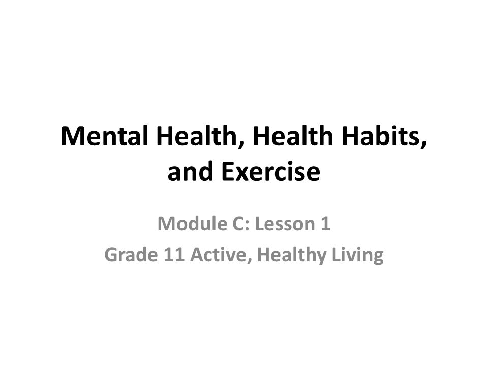 Mental Health, Health Habits, and Exercise Module C: Lesson 1 Grade 11 Active, Healthy Living