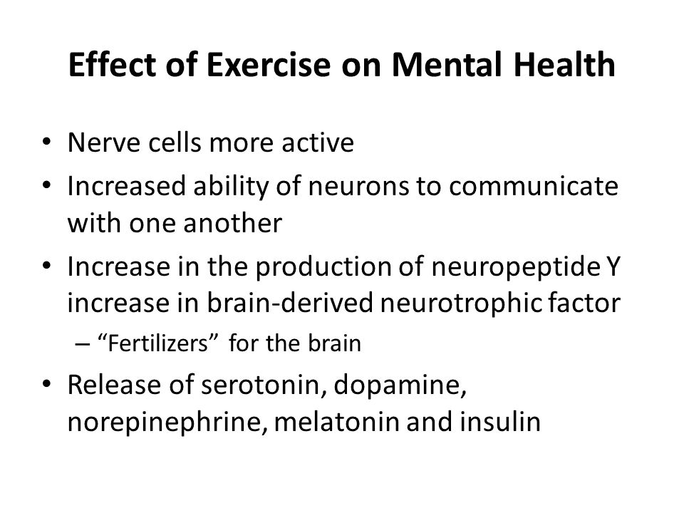 Effect of Exercise on Mental Health Nerve cells more active Increased ability of neurons to communicate with one another Increase in the production of neuropeptide Y increase in brain-derived neurotrophic factor – Fertilizers for the brain Release of serotonin, dopamine, norepinephrine, melatonin and insulin