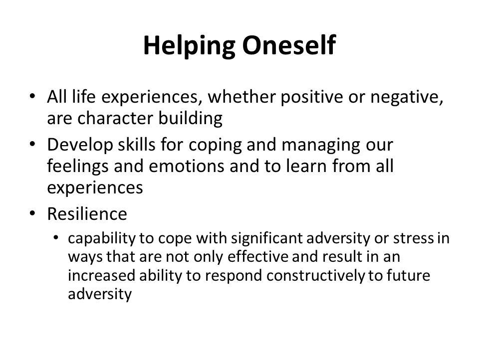 Helping Oneself All life experiences, whether positive or negative, are character building Develop skills for coping and managing our feelings and emotions and to learn from all experiences Resilience capability to cope with significant adversity or stress in ways that are not only effective and result in an increased ability to respond constructively to future adversity