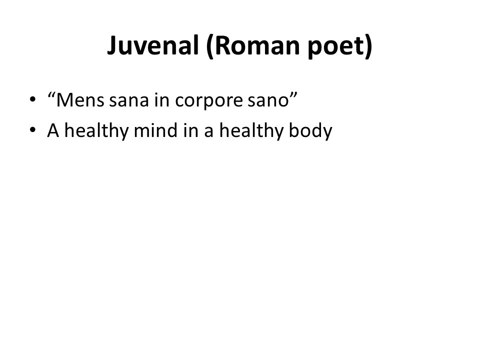 Juvenal (Roman poet) Mens sana in corpore sano A healthy mind in a healthy body