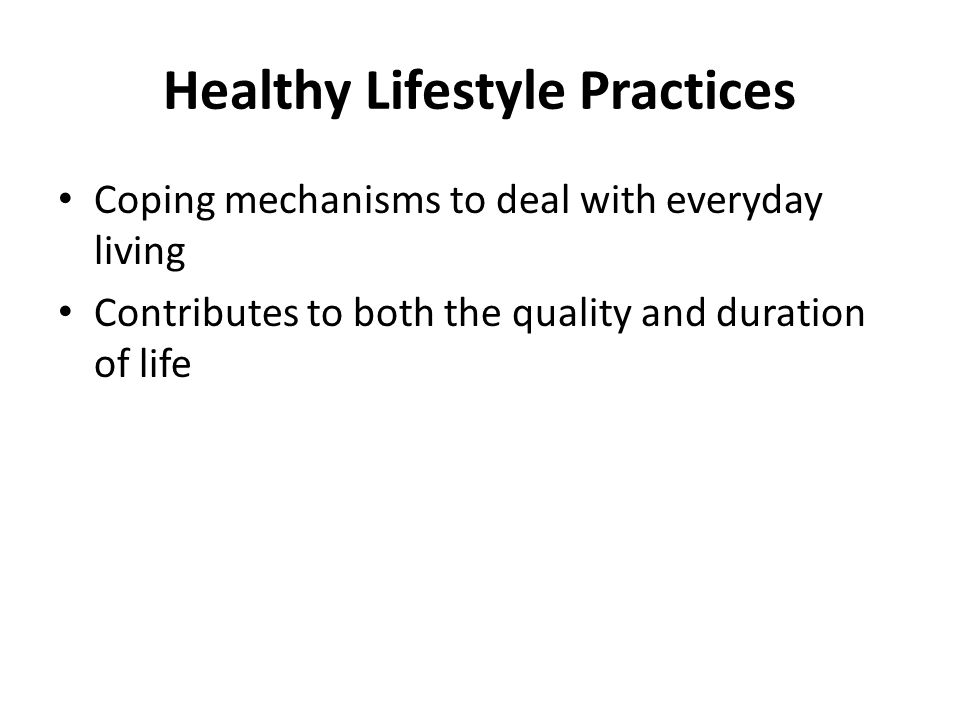 Healthy Lifestyle Practices Coping mechanisms to deal with everyday living Contributes to both the quality and duration of life