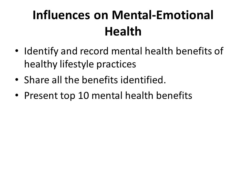 Influences on Mental-Emotional Health Identify and record mental health benefits of healthy lifestyle practices Share all the benefits identified.