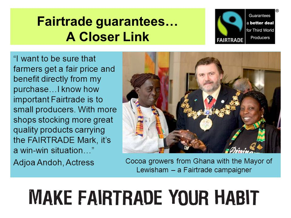 Fairtrade guarantees… A Closer Link Cocoa growers from Ghana with the Mayor of Lewisham – a Fairtrade campaigner I want to be sure that farmers get a fair price and benefit directly from my purchase…I know how important Fairtrade is to small producers.