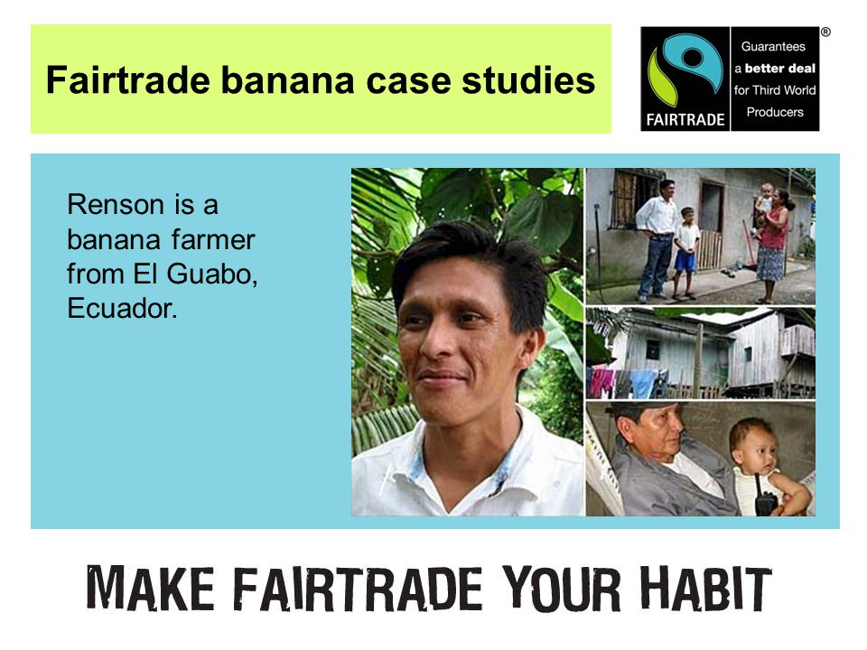 Fairtrade banana case studies Renson is a banana farmer from El Guabo, Ecuador.