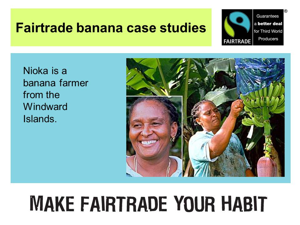 Fairtrade banana case studies Nioka is a banana farmer from the Windward Islands.