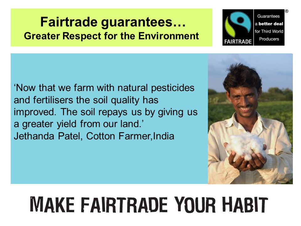 Fairtrade guarantees… Greater Respect for the Environment 'Now that we farm with natural pesticides and fertilisers the soil quality has improved.