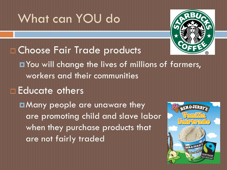 What can YOU do  Choose Fair Trade products  You will change the lives of millions of farmers, workers and their communities  Educate others  Many people are unaware they are promoting child and slave labor when they purchase products that are not fairly traded