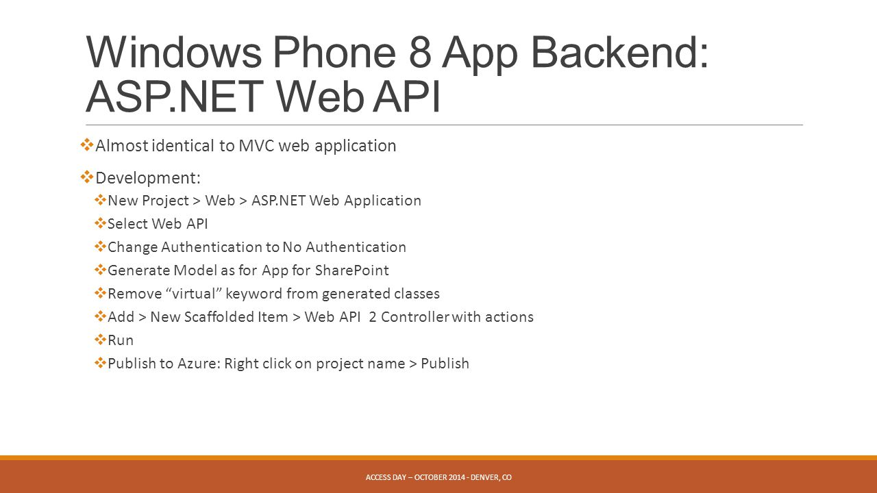 Windows Phone 8 App Backend: ASP.NET Web API ACCESS DAY – OCTOBER DENVER, CO  Almost identical to MVC web application  Development:  New Project > Web > ASP.NET Web Application  Select Web API  Change Authentication to No Authentication  Generate Model as for App for SharePoint  Remove virtual keyword from generated classes  Add > New Scaffolded Item > Web API 2 Controller with actions  Run  Publish to Azure: Right click on project name > Publish