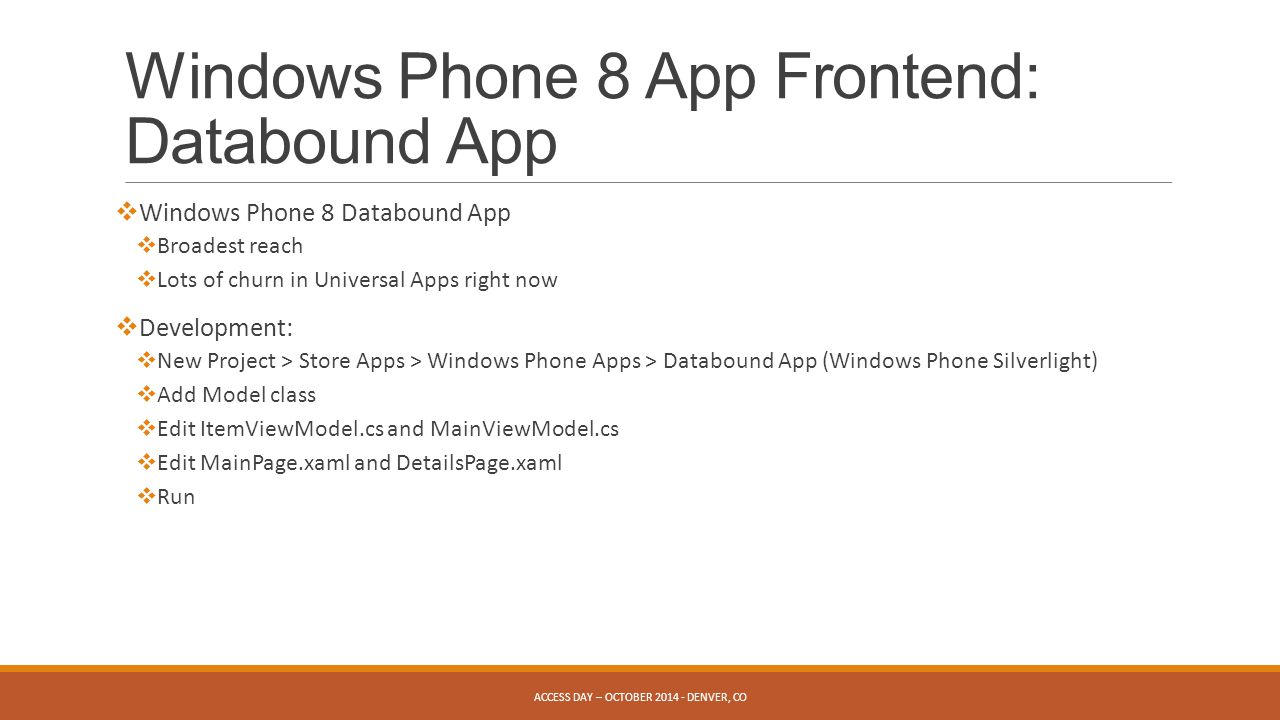 Windows Phone 8 App Frontend: Databound App  Windows Phone 8 Databound App  Broadest reach  Lots of churn in Universal Apps right now  Development:  New Project > Store Apps > Windows Phone Apps > Databound App (Windows Phone Silverlight)  Add Model class  Edit ItemViewModel.cs and MainViewModel.cs  Edit MainPage.xaml and DetailsPage.xaml  Run ACCESS DAY – OCTOBER DENVER, CO