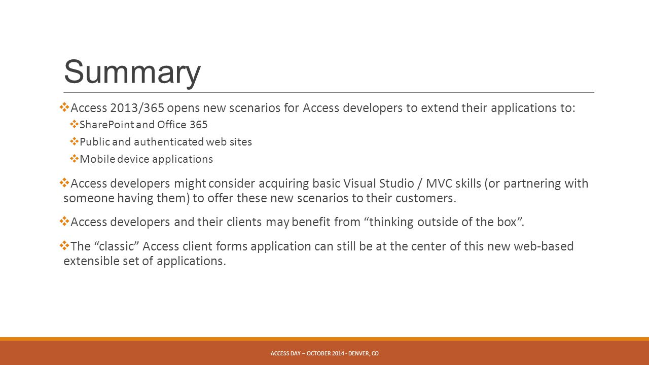 Summary  Access 2013/365 opens new scenarios for Access developers to extend their applications to:  SharePoint and Office 365  Public and authenticated web sites  Mobile device applications  Access developers might consider acquiring basic Visual Studio / MVC skills (or partnering with someone having them) to offer these new scenarios to their customers.