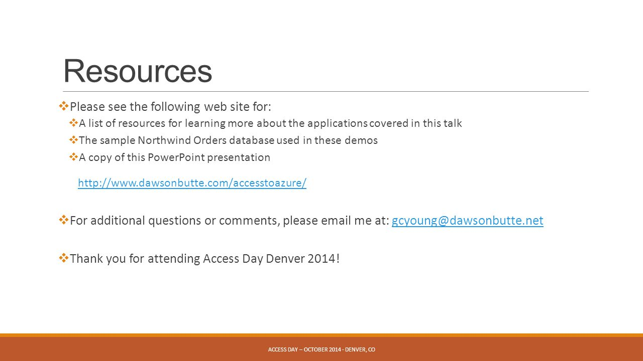 Resources  Please see the following web site for:  A list of resources for learning more about the applications covered in this talk  The sample Northwind Orders database used in these demos  A copy of this PowerPoint presentation      For additional questions or comments, please  me at:  Thank you for attending Access Day Denver 2014.