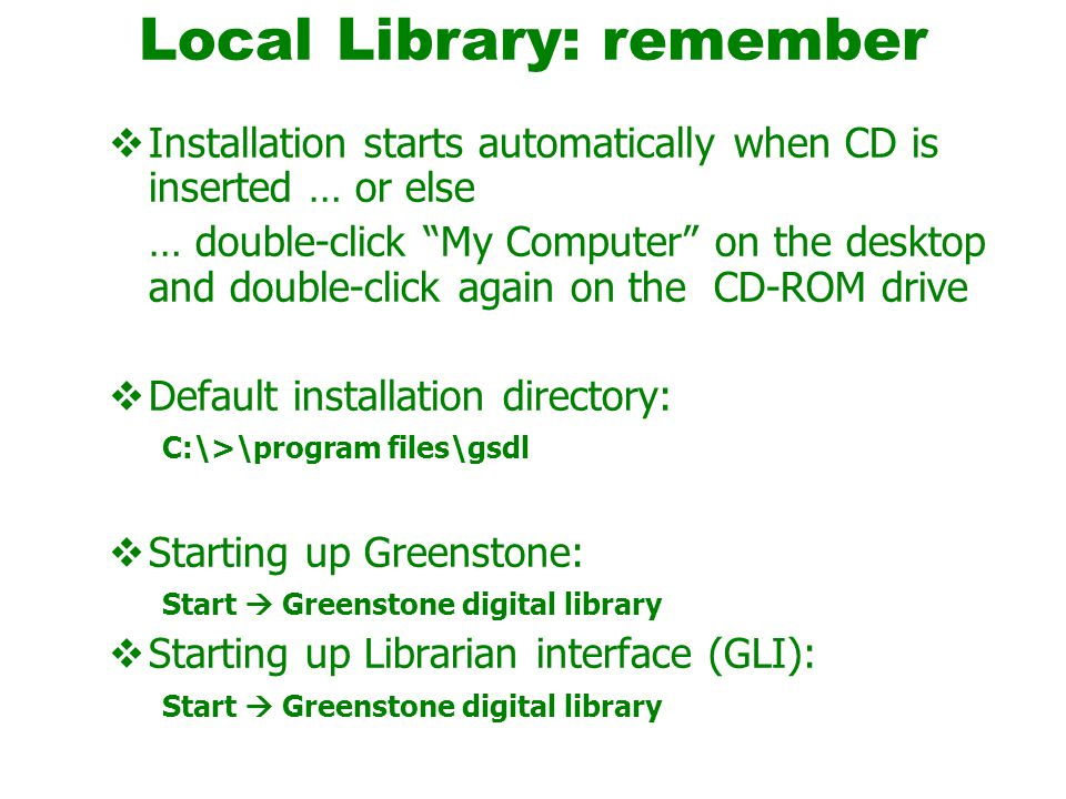 Local Library: remember  Installation starts automatically when CD is inserted … or else … double-click My Computer on the desktop and double-click again on the CD-ROM drive  Default installation directory: C:\>\program files\gsdl  Starting up Greenstone: Start  Greenstone digital library  Starting up Librarian interface (GLI): Start  Greenstone digital library