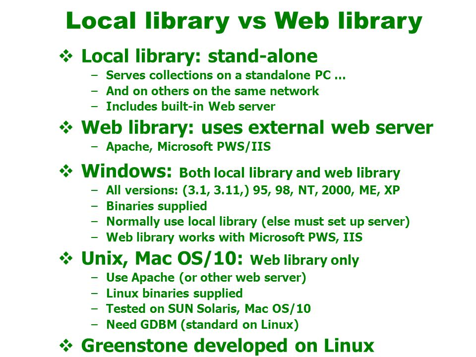 Local library vs Web library  Local library: stand-alone –Serves collections on a standalone PC … –And on others on the same network –Includes built-in Web server  Web library: uses external web server –Apache, Microsoft PWS/IIS  Windows: Both local library and web library –All versions: (3.1, 3.11,) 95, 98, NT, 2000, ME, XP –Binaries supplied –Normally use local library (else must set up server) –Web library works with Microsoft PWS, IIS  Unix, Mac OS/10: Web library only –Use Apache (or other web server) –Linux binaries supplied –Tested on SUN Solaris, Mac OS/10 –Need GDBM (standard on Linux)  Greenstone developed on Linux