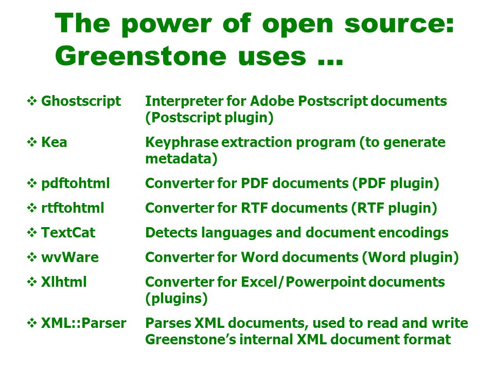  Ghostscript  Kea  pdftohtml  rtftohtml  TextCat  wvWare  Xlhtml  XML::Parser Interpreter for Adobe Postscript documents (Postscript plugin) Keyphrase extraction program (to generate metadata) Converter for PDF documents (PDF plugin) Converter for RTF documents (RTF plugin) Detects languages and document encodings Converter for Word documents (Word plugin) Converter for Excel/Powerpoint documents (plugins) Parses XML documents, used to read and write Greenstone's internal XML document format The power of open source: Greenstone uses …