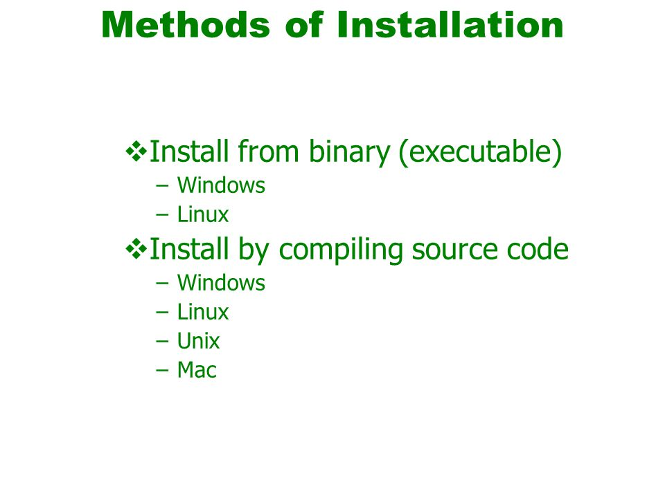 Methods of Installation  Install from binary (executable) –Windows –Linux  Install by compiling source code –Windows –Linux –Unix –Mac