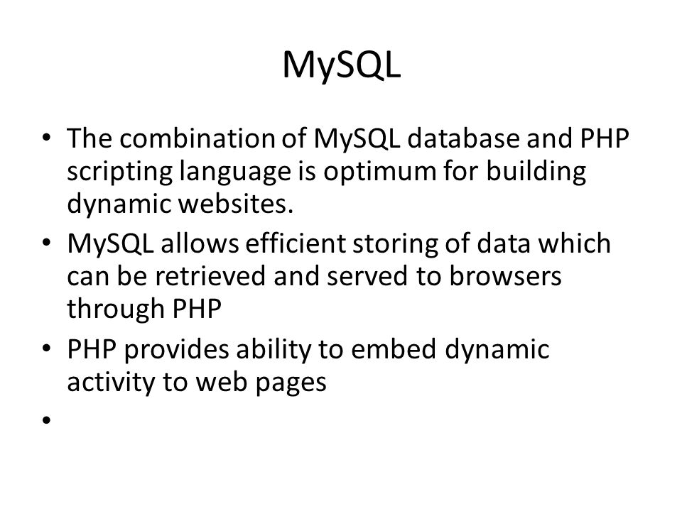 MySQL The combination of MySQL database and PHP scripting language is optimum for building dynamic websites.
