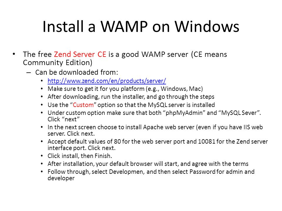 Install a WAMP on Windows The free Zend Server CE is a good WAMP server (CE means Community Edition) – Can be downloaded from:   Make sure to get it for you platform (e.g., Windows, Mac) After downloading, run the installer, and go through the steps Use the Custom option so that the MySQL server is installed Under custom option make sure that both phpMyAdmin and MySQL Sever .