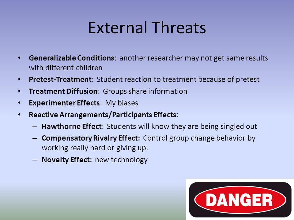 External Threats Generalizable Conditions: another researcher may not get same results with different children Pretest-Treatment: Student reaction to treatment because of pretest Treatment Diffusion: Groups share information Experimenter Effects: My biases Reactive Arrangements/Participants Effects: – Hawthorne Effect: Students will know they are being singled out – Compensatory Rivalry Effect: Control group change behavior by working really hard or giving up.