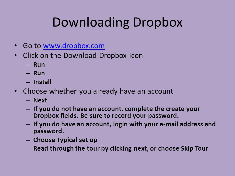 Downloading Dropbox Go to   Click on the Download Dropbox icon – Run – Install Choose whether you already have an account – Next – If you do not have an account, complete the create your Dropbox fields.
