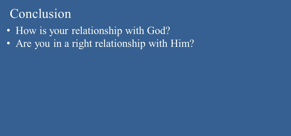 Conclusion How is your relationship with God Are you in a right relationship with Him