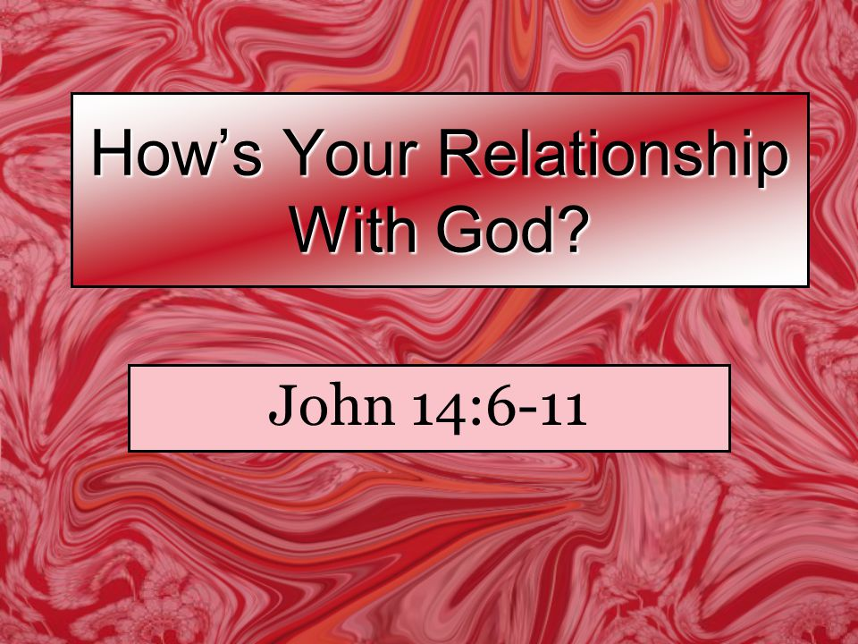 How's Your Relationship With God John 14:6-11