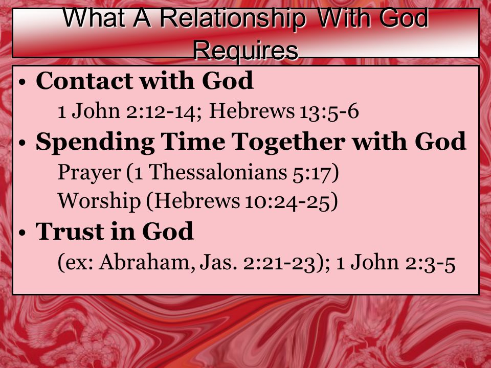 What A Relationship With God Requires Contact with God 1 John 2:12-14; Hebrews 13:5-6 Spending Time Together with God Prayer (1 Thessalonians 5:17) Worship (Hebrews 10:24-25) Trust in God (ex: Abraham, Jas.