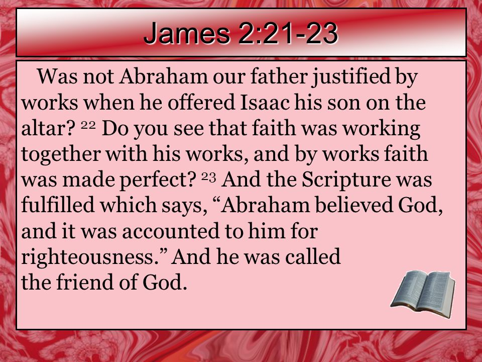 James 2:21-23 Was not Abraham our father justified by works when he offered Isaac his son on the altar.
