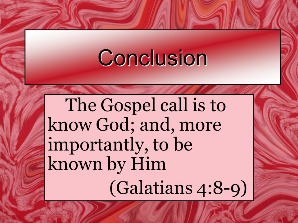 Conclusion The Gospel call is to know God; and, more importantly, to be known by Him (Galatians 4:8-9)