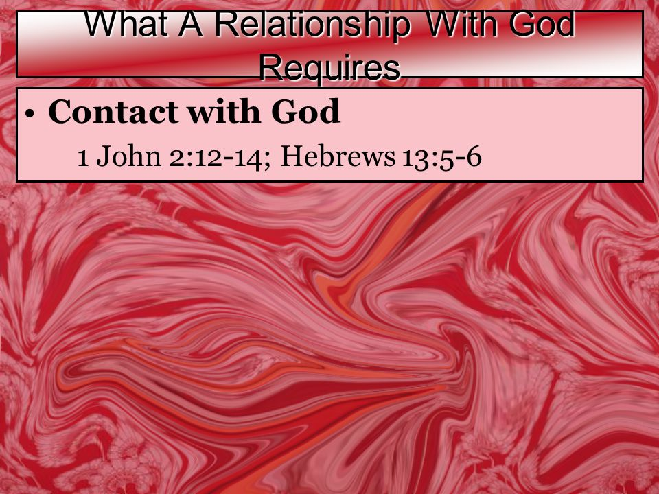 What A Relationship With God Requires Contact with God 1 John 2:12-14; Hebrews 13:5-6
