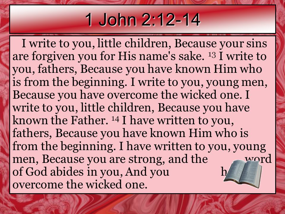 1 John 2:12-14 I write to you, little children, Because your sins are forgiven you for His name s sake.