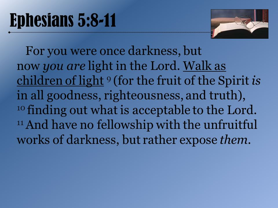 Ephesians 5:8-11 For you were once darkness, but now you are light in the Lord.