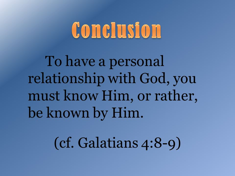To have a personal relationship with God, you must know Him, or rather, be known by Him.