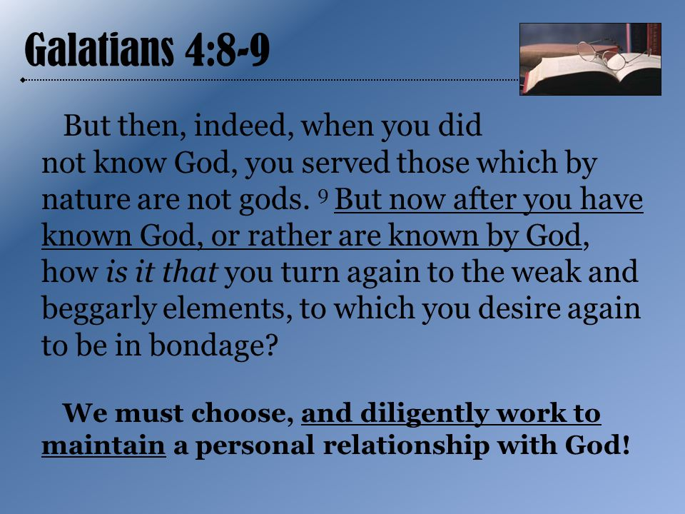 Galatians 4:8-9 But then, indeed, when you did not know God, you served those which by nature are not gods.