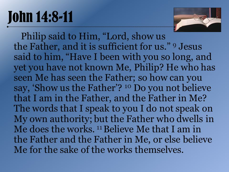John 14:8-11 Philip said to Him, Lord, show us the Father, and it is sufficient for us. 9 Jesus said to him, Have I been with you so long, and yet you have not known Me, Philip.