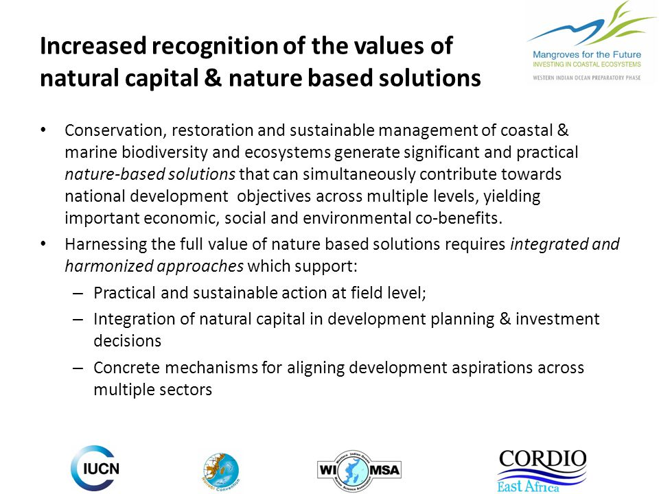 Increased recognition of the values of natural capital & nature based solutions Conservation, restoration and sustainable management of coastal & marine biodiversity and ecosystems generate significant and practical nature-based solutions that can simultaneously contribute towards national development objectives across multiple levels, yielding important economic, social and environmental co-benefits.