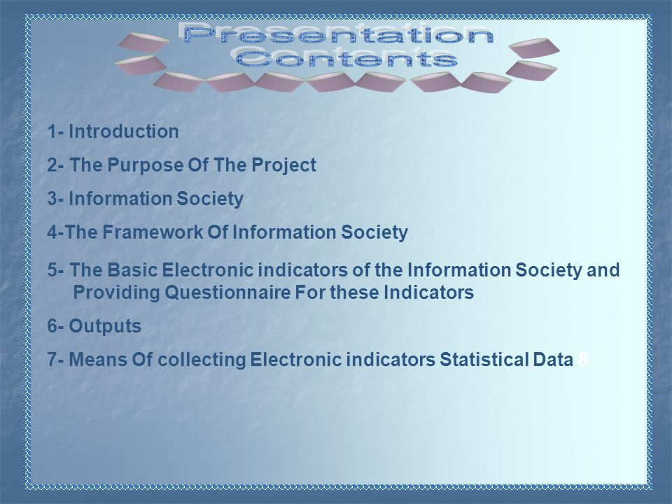 1- Introduction 2- The Purpose Of The Project 3- Information Society 4-The Framework Of Information Society 5- The Basic Electronic indicators of the Information Society and Providing Questionnaire For these Indicators 6- Outputs 7- Means Of collecting Electronic indicators Statistical Data 8