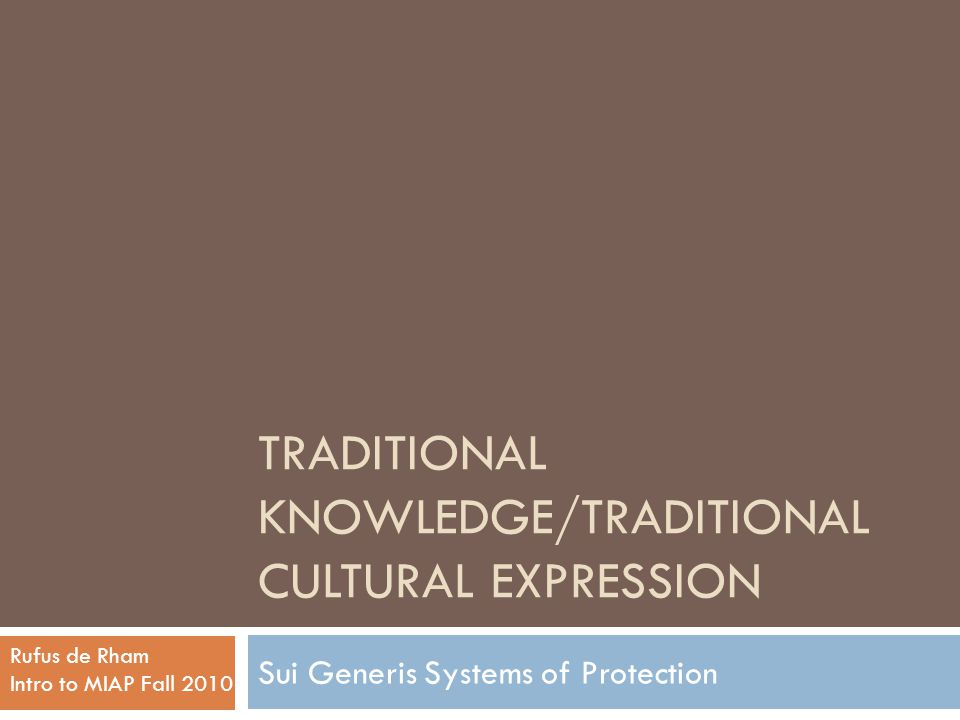 TRADITIONAL KNOWLEDGE/TRADITIONAL CULTURAL EXPRESSION Sui Generis Systems of Protection Rufus de Rham Intro to MIAP Fall 2010