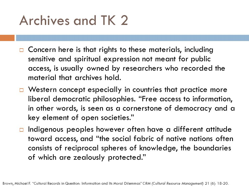 Archives and TK 2  Concern here is that rights to these materials, including sensitive and spiritual expression not meant for public access, is usually owned by researchers who recorded the material that archives hold.