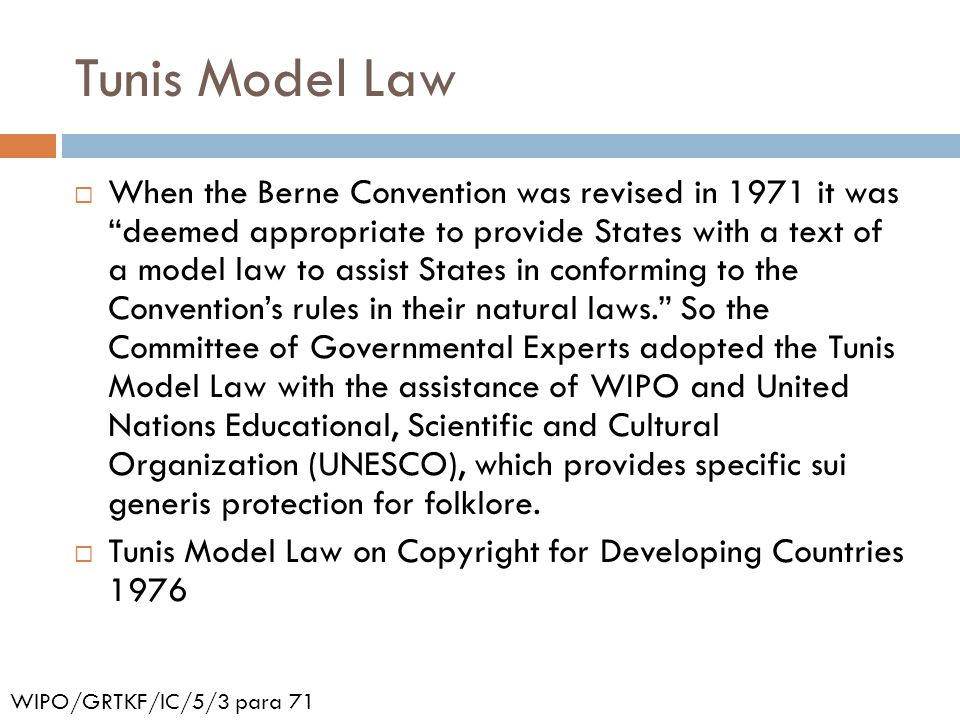 Tunis Model Law  When the Berne Convention was revised in 1971 it was deemed appropriate to provide States with a text of a model law to assist States in conforming to the Convention's rules in their natural laws. So the Committee of Governmental Experts adopted the Tunis Model Law with the assistance of WIPO and United Nations Educational, Scientific and Cultural Organization (UNESCO), which provides specific sui generis protection for folklore.