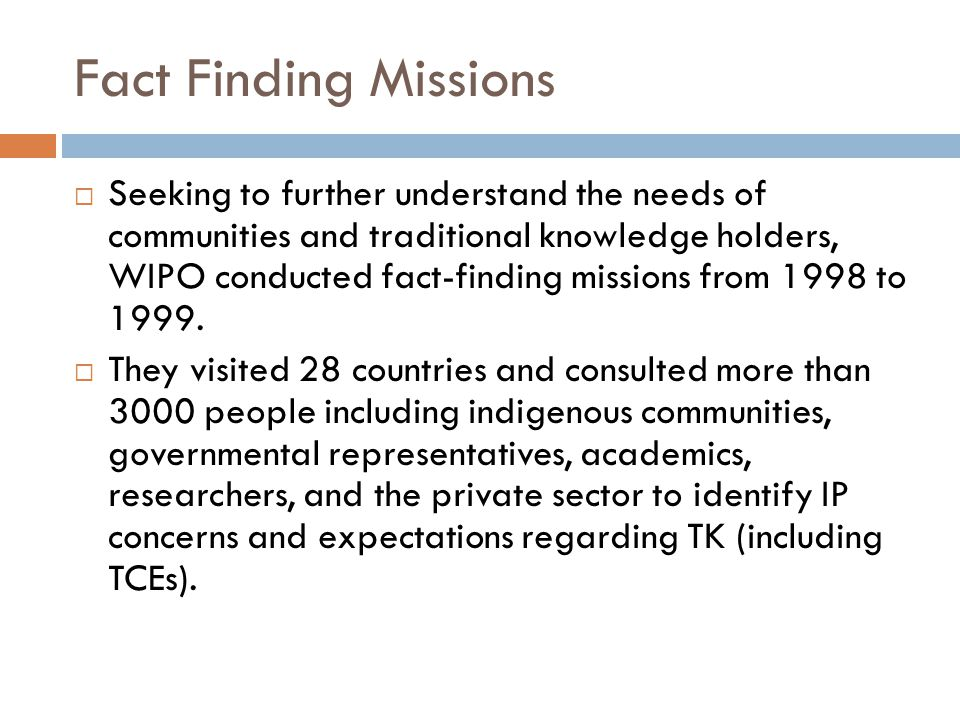 Fact Finding Missions  Seeking to further understand the needs of communities and traditional knowledge holders, WIPO conducted fact-finding missions from 1998 to 1999.