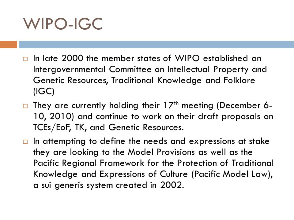 WIPO-IGC  In late 2000 the member states of WIPO established an Intergovernmental Committee on Intellectual Property and Genetic Resources, Traditional Knowledge and Folklore (IGC)  They are currently holding their 17 th meeting (December 6- 10, 2010) and continue to work on their draft proposals on TCEs/EoF, TK, and Genetic Resources.