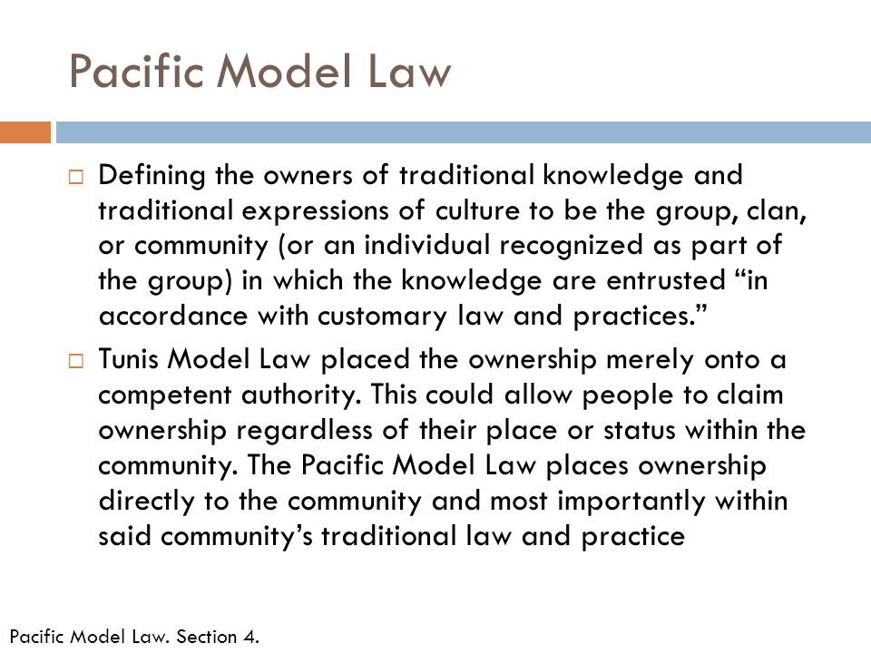 Pacific Model Law  Defining the owners of traditional knowledge and traditional expressions of culture to be the group, clan, or community (or an individual recognized as part of the group) in which the knowledge are entrusted in accordance with customary law and practices.  Tunis Model Law placed the ownership merely onto a competent authority.