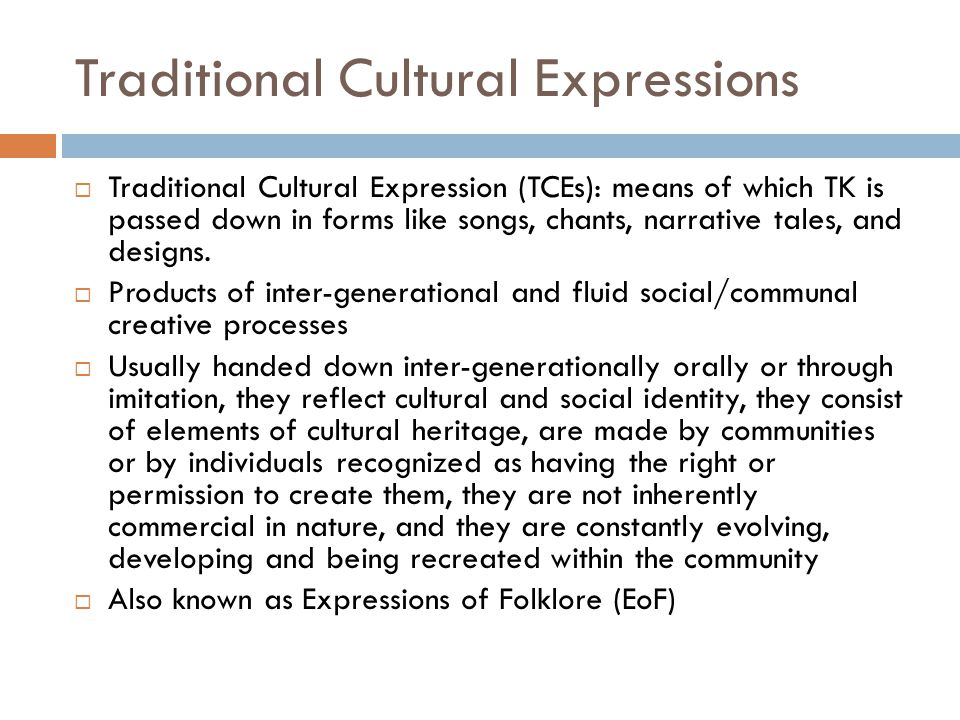 Traditional Cultural Expressions  Traditional Cultural Expression (TCEs): means of which TK is passed down in forms like songs, chants, narrative tales, and designs.