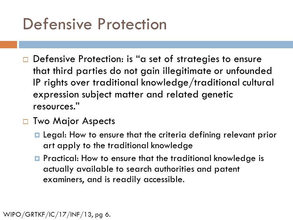 Defensive Protection  Defensive Protection: is a set of strategies to ensure that third parties do not gain illegitimate or unfounded IP rights over traditional knowledge/traditional cultural expression subject matter and related genetic resources.  Two Major Aspects  Legal: How to ensure that the criteria defining relevant prior art apply to the traditional knowledge  Practical: How to ensure that the traditional knowledge is actually available to search authorities and patent examiners, and is readily accessible.