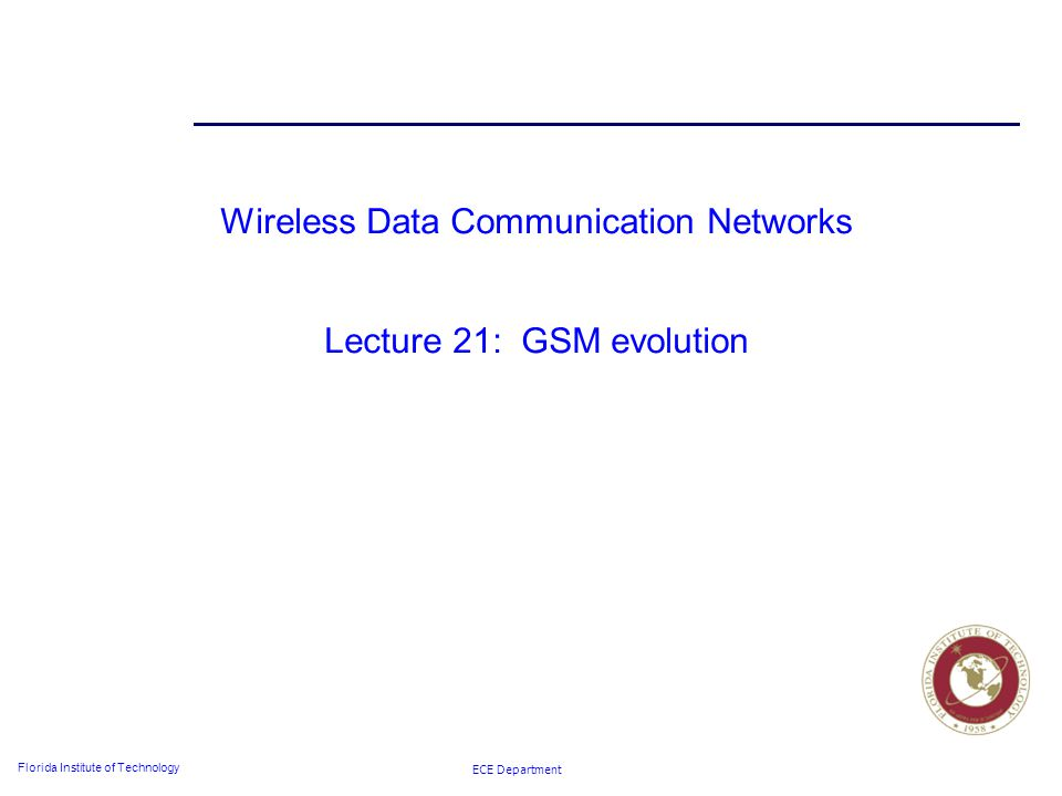ECE Department Florida Institute of Technology Wireless Data Communication Networks Lecture 21: GSM evolution