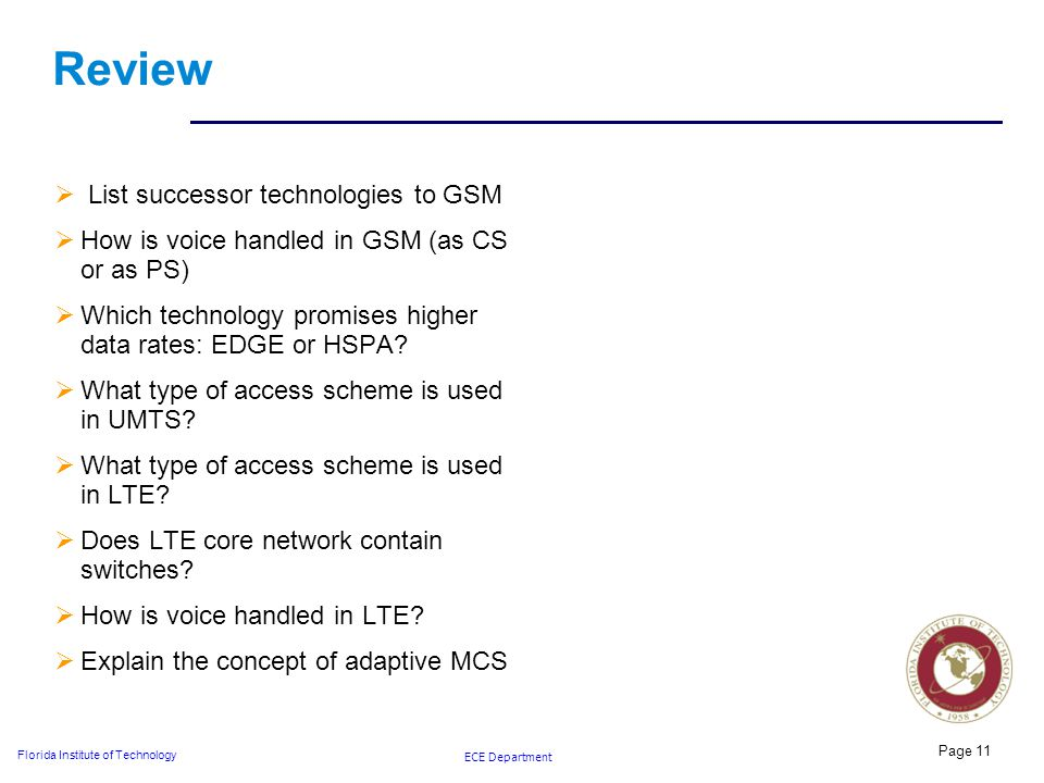 ECE Department Florida Institute of Technology Review  List successor technologies to GSM  How is voice handled in GSM (as CS or as PS)  Which technology promises higher data rates: EDGE or HSPA.